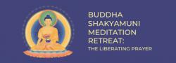 Buddha Shakyamuni Meditation Retreat: The Liberating Prayer