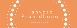 Yamas and Niyamas ~ Ishvara Pranidhana